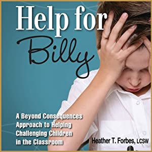 Help for Billy: A Beyond Consequences Approach to Helping Challenging Children in the Classroom | [Heather T. Forbes]