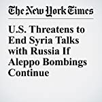 U.S. Threatens to End Syria Talks with Russia If Aleppo Bombings Continue | Michael R. Gordon