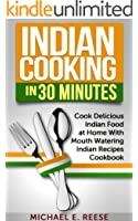 Indian Cooking in 30 Minutes: Cook Delicious Indian Food at Home With Mouth Watering Indian Recipes Cookbook (English Edition)