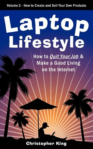 Laptop Lifestyle - How to Quit Your Job and Make a Good Living on the Internet (Volume 2 - How to Create and Sell Your O