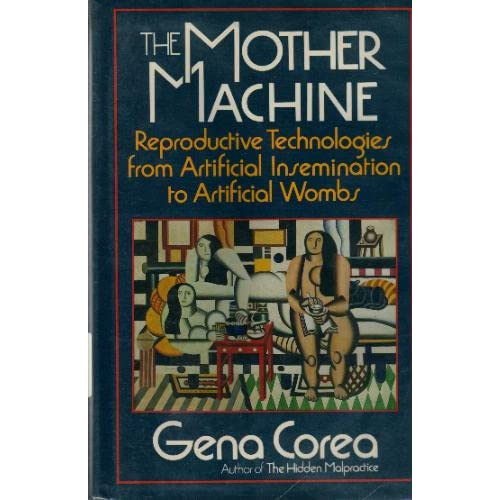 The Mother Machine: Reproductive Technologies from Artificial Insemination to Artificial Wombs Gena Corea