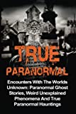 True Paranormal: Encounters With The World's Unknown: Paranormal True Ghost Stories, Weird Unexplained Phenomena And True Paranormal Hauntings (True ... True Ghost Stories, True Paranormal)
