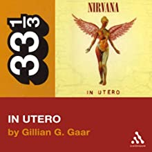 Nirvana's In Utero (33 1/3 Series) (       UNABRIDGED) by Gillian G. Gaar Narrated by Ben Remeaka