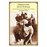 Wrestling with Rhinos: The Adventures of a Glasgow Vet in Kenya ~ J. C. Haigh