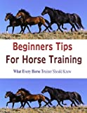 BEGINNERS TIPS FOR HORSE TRAINING: What Every Horse Trainer Should Know