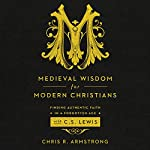 Medieval Wisdom for Modern Christians: Finding Authentic Faith in a Forgotten Age with C.S. Lewis   Chris R. Armstrong
