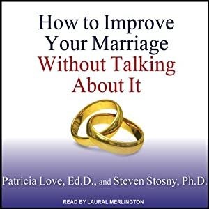 How to Improve Your Marriage Without Talking About It | [Patricia Love, Steven Stosny]