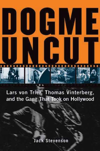 Dogme Uncut: Lars Von Trier, Thomas Vinterburg, and the Gang That Took on Hollywood