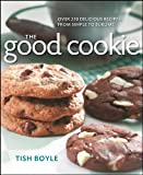 Tish Boyle The Good Cookie: Over 250 Delicious Recipes from Simple to Sublime