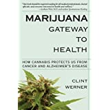 Marijuana Gateway to Health: How Cannabis Protects Us from Cancer and Alzheimer's Disease ~ Clint Werner