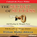The Secret of Success: Seff-Healing Through Thought Force (       UNABRIDGED) by William Walker Atkinson Narrated by Bob Loza