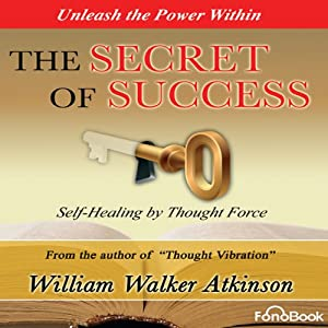 The Secret of Success: Seff-Healing Through Thought Force | [William Walker Atkinson]