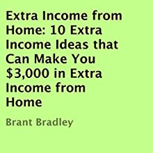 Extra Income From Home: 10 Extra Income Ideas That Can Make You $3,000 in Extra Income From Home (       UNABRIDGED) by Brant Bradley Narrated by Ron Herczig