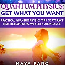Quantum Physics: Get What You Want: Practical Quantum Physics Tips to Attract Health, Happiness, Wealth & Abundance Audiobook by Maya Faro Narrated by Bo Morgan