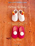 Felting for Baby: 25 Warm and Woolly Projects for the Little Ones in Your Life (Make Good: Crafts + Life) (Make Good: Crafts and Life)