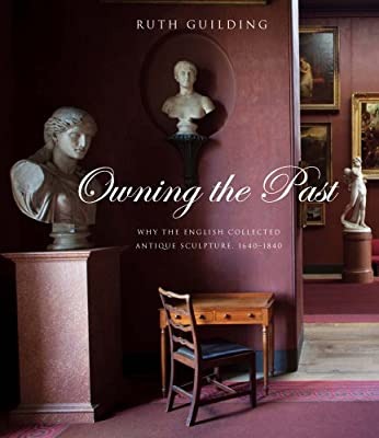 Owning the Past: Why the English Collected Antique Sculpture, 1640-1840 (The Paul Mellon Centre for Studies in British Art)