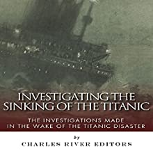 Investigating the Sinking of the Titanic: The Investigations Made in the Wake of the Titanic Disaster (       UNABRIDGED) by Charles River Editors Narrated by John Gagnepain
