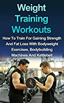 WEIGHT TRAINING WORKOUT: HOW TO TRAIN FOR GAINING STRENGTH AND FAT LOSS WITH BODYWEIGHT EXERCISES, BODYBUILDING MACHINES AND KETTLEBELL (STRENGTH TRAINING, BODY BUILDING, MUSCLE GAIN)