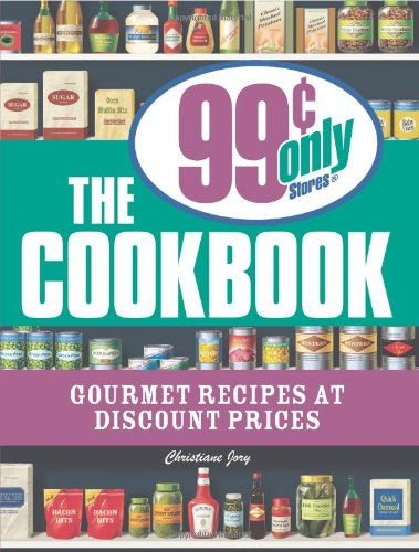 The 99 Cent Only Stores Cookbook: Gourmet Recipes at Discount Prices