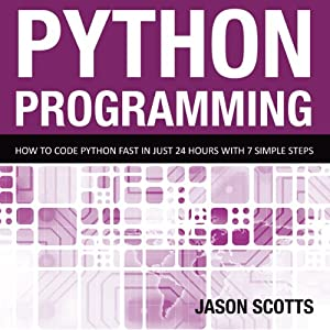 Python Programming: How to Code Python Fast in Just 24 Hours with Seven Simple Steps | [Scotts Jason]