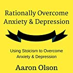 Rationally Overcome Anxiety & Depression: Using Stoicism to Overcome Anxiety & Depression | Aaron Olson