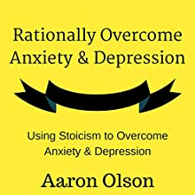 Rationally Overcome Anxiety & Depression: Using Stoicism to Overcome Anxiety & Depression Audiobook by Aaron Olson Narrated by Aaron Olson