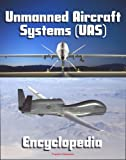 2011 Unmanned Aircraft Systems (UAS) Encyclopedia: UAVs, drones, remotely piloted aircraft (RPA), weapons and surveillance - Roadmap, Flightplan, reliability Study, Systems News and Notes