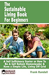 The Sustainable Living Book For Beginners- A Self Sufficiency Starter or How To Be A Self Reliant Homesteader & Have a Simple Life, Living Off Grid (Backyard Farm Books 4)