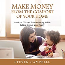 Make Money from the Comfort of Your Home: Guide on Effective Telecommuting While Taking Care of Your Family (       UNABRIDGED) by Steven Campbell Narrated by Violet Meadow