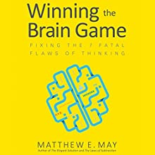 Winning the Brain Game: Fixing the 7 Fatal Flaws of Thinking Audiobook by Matthew E. May Narrated by Alexander Cendese