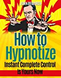 How To Hypnotize: Instant Complete Control Is Yours Now (hypnotic, hypnotized, persuade, entrance, influence)