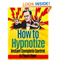How To Hypnotize: Instant Complete Control Is Yours Now (hypnosis, hypnotic, hypnotized, persuade, entrance)