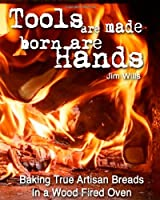 Tools Are Made, Born Are Hands: Baking True Artisan Breads in a Wood Fired Oven from CreateSpace Independent Publishing Platform