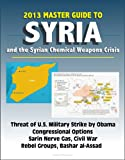 2013 Master Guide to Syria and the Syrian Chemical Weapons Crisis: Threat of U S  Military Strike by Obama, Congressional Options, Sarin Nerve Gas, Civil War, Rebel Groups, Bashar al-Assad