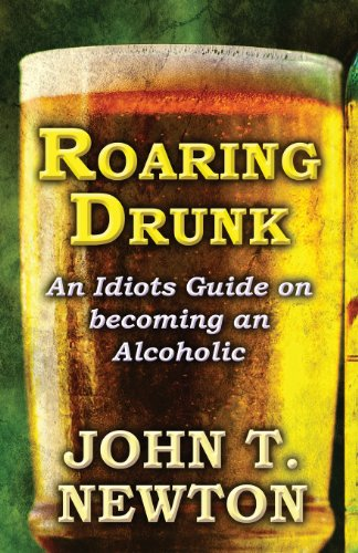 Book: Roaring Drunk - An Idiots Guide on becoming an Alcoholic by John T. Newton
