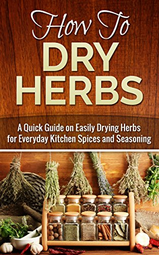 Free Kindle Book : How to Dry Herbs: A Quick Guide on Easily Drying Herbs for Everyday Kitchen Spices and Seasoning (Drying herbs, Homesteader Book 1)