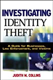 Investigating Identity Theft: A Guide for Businesses, Law Enforcement, and Victims