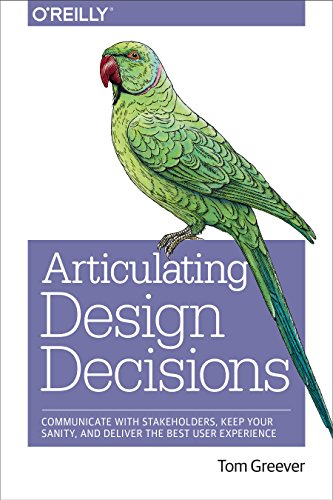 Download Articulating Design Decisions: Communicate with Stakeholders, Keep Your Sanity, and Deliver the Best User Experience