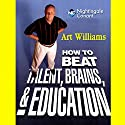 How to Beat Talent, Brains, and Education  by Art Williams Narrated by Art Williams