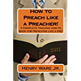 How To Preach Like A Preacher!: A Complete Training How-To Book For Preaching Like A Pro! ~ Henry Ware Jr.