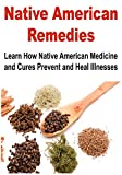 Native American Remedies: How Native American Medicine and Cures Prevent and Heal Illnesses: (Natural Remedies - Herbs - Essential Oils - Medicine)