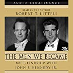 The Men We Became: My Friendship with John F. Kennedy, Jr. | Robert T. Littell