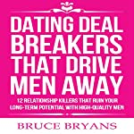Dating Deal Breakers That Drive Men Away: 12 Relationship Killers That Ruin Your Long-Term Potential with High-Quality Men | Bruce Bryans