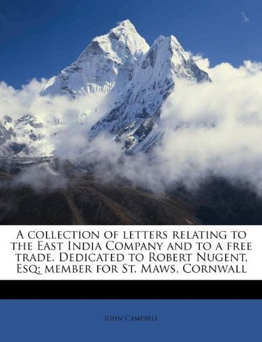 A collection of letters relating to the East India Company and to a free trade. Dedicated to Robert Nugent, Esq; member for St. Maws, Cornwall