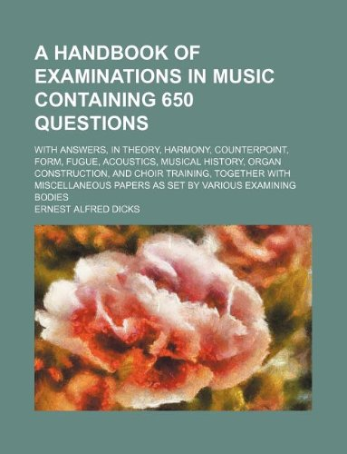 A handbook of examinations in music containing 650 questions; with answers, in theory, harmony, counterpoint, form, fugue, acoustics, musical history, ... papers as set by various examining b