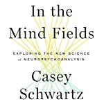 In the Mind Fields: Exploring the New Science of Neuropsychoanalysis | Casey Schwartz