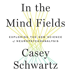 In the Mind Fields: Exploring the New Science of Neuropsychoanalysis (       UNABRIDGED) by Casey Schwartz Narrated by Holly Cate