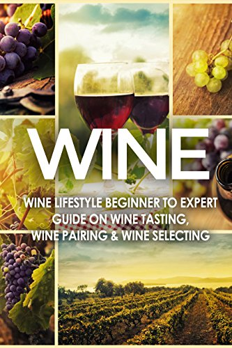 WINE: Wine Lifestyle - Beginner to Expert Guide on: Wine Tasting, Wine Pairing, & Wine Selecting (Wine History, Spirits, World Wine, Vino, Wine Bible, Wine Making, Grape, Wine Grapes Book 1) by Vino Wine Guides