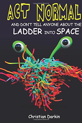 Act Normal And Don't Tell Anyone About The Ladder Into Space: Read it yourself chapter books: Volume 7 (Young readers chapter books)