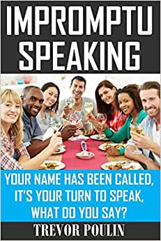 Impromptu Speaking: Your Name Has Been Called, It's Your Turn To Speak, What Do You Say?